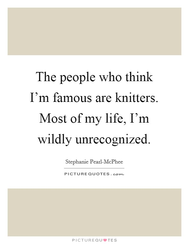 The people who think I'm famous are knitters. Most of my life, I'm wildly unrecognized Picture Quote #1