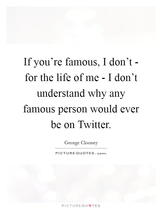 If you're famous, I don't - for the life of me - I don't understand why any famous person would ever be on Twitter Picture Quote #1