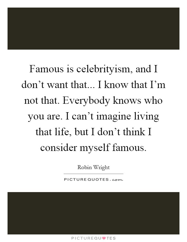 Famous is celebrityism, and I don't want that... I know that I'm not that. Everybody knows who you are. I can't imagine living that life, but I don't think I consider myself famous Picture Quote #1