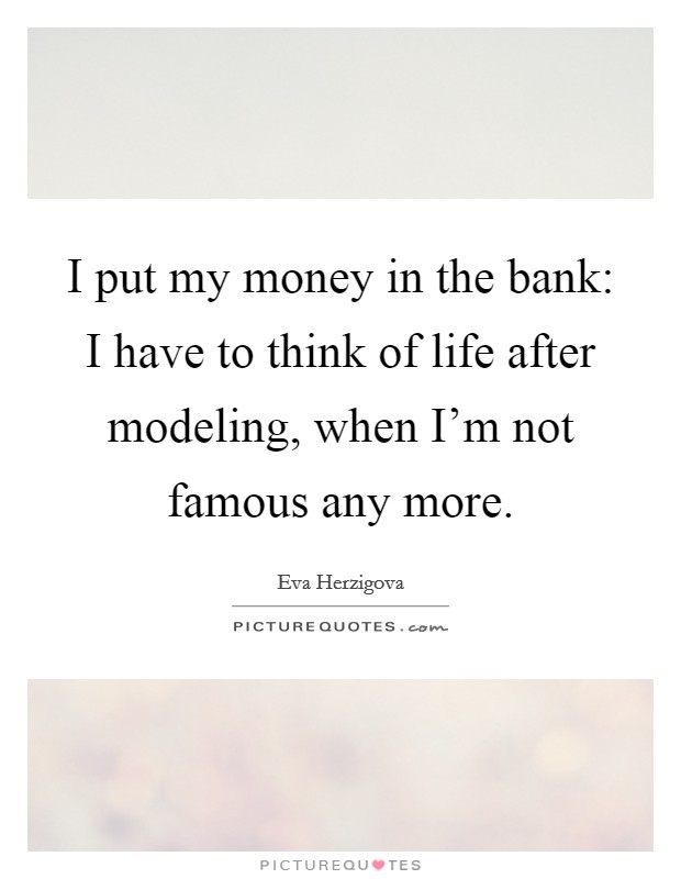 I put my money in the bank: I have to think of life after modeling, when I'm not famous any more Picture Quote #1