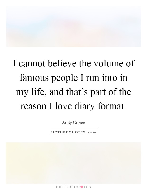 I cannot believe the volume of famous people I run into in my life, and that's part of the reason I love diary format Picture Quote #1