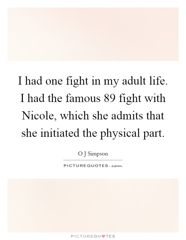I had one fight in my adult life. I had the famous  89 fight with Nicole, which she admits that she initiated the physical part Picture Quote #1