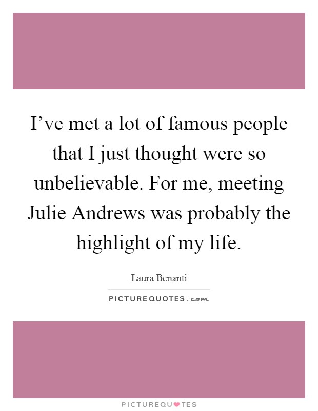 I've met a lot of famous people that I just thought were so unbelievable. For me, meeting Julie Andrews was probably the highlight of my life Picture Quote #1