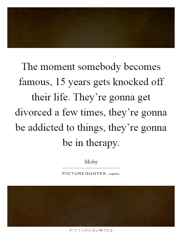 The moment somebody becomes famous, 15 years gets knocked off their life. They're gonna get divorced a few times, they're gonna be addicted to things, they're gonna be in therapy Picture Quote #1