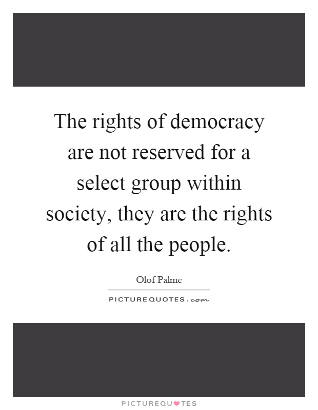 The rights of democracy are not reserved for a select group within society, they are the rights of all the people Picture Quote #1