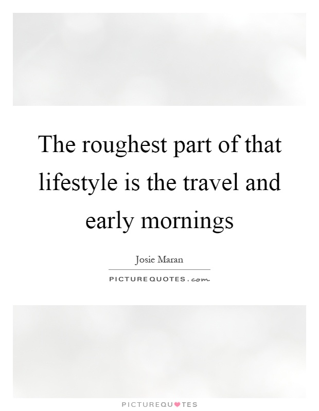 The roughest part of that lifestyle is the travel and early mornings Picture Quote #1