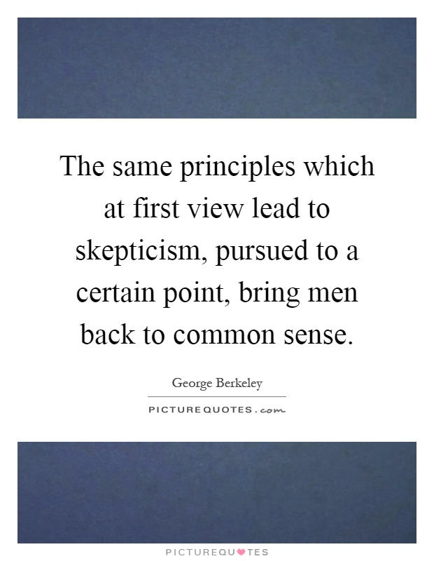 The same principles which at first view lead to skepticism, pursued to a certain point, bring men back to common sense Picture Quote #1