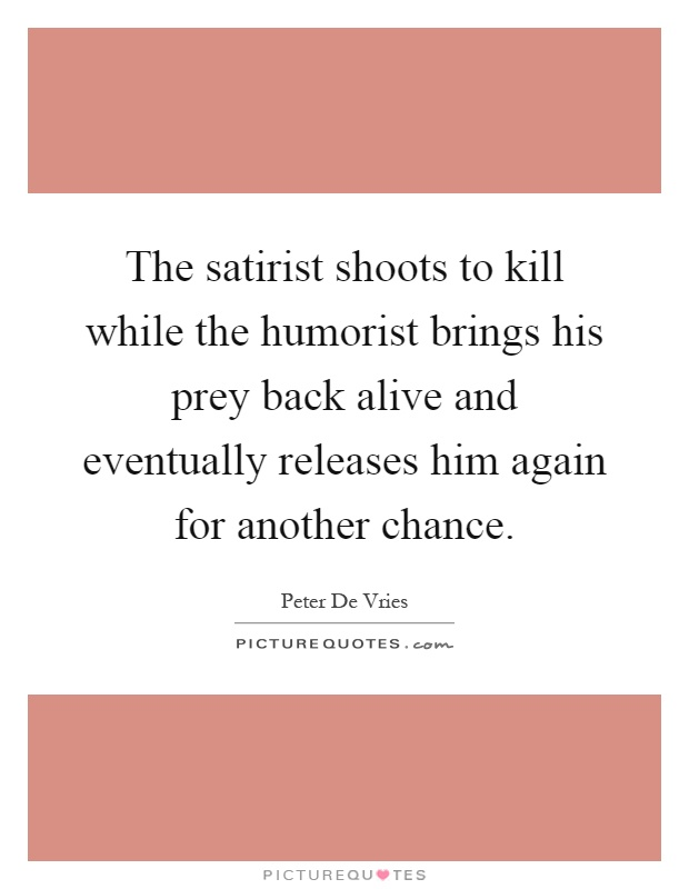 The satirist shoots to kill while the humorist brings his prey back alive and eventually releases him again for another chance Picture Quote #1
