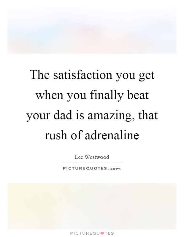 The satisfaction you get when you finally beat your dad is amazing, that rush of adrenaline Picture Quote #1