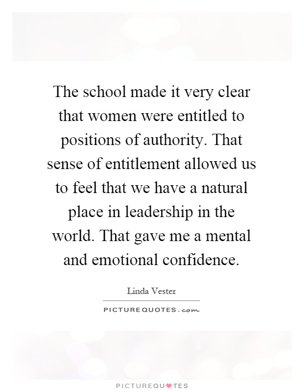 The school made it very clear that women were entitled to positions of authority. That sense of entitlement allowed us to feel that we have a natural place in leadership in the world. That gave me a mental and emotional confidence Picture Quote #1