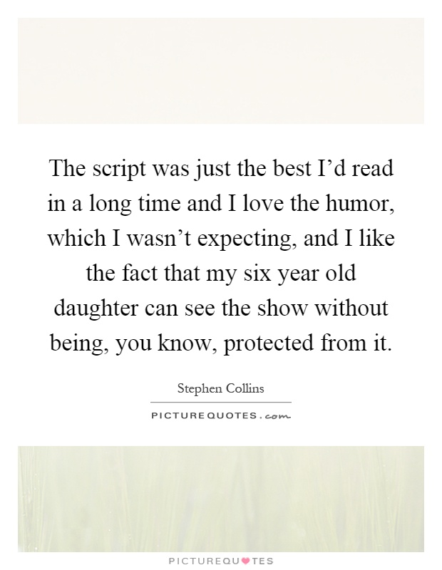 The script was just the best I'd read in a long time and I love the humor, which I wasn't expecting, and I like the fact that my six year old daughter can see the show without being, you know, protected from it Picture Quote #1