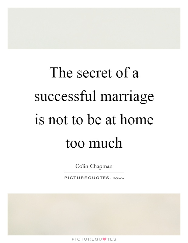 The secret of a successful marriage is not to be at home too much Picture Quote #1