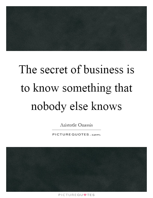 The secret of business is to know something that nobody else knows Picture Quote #1