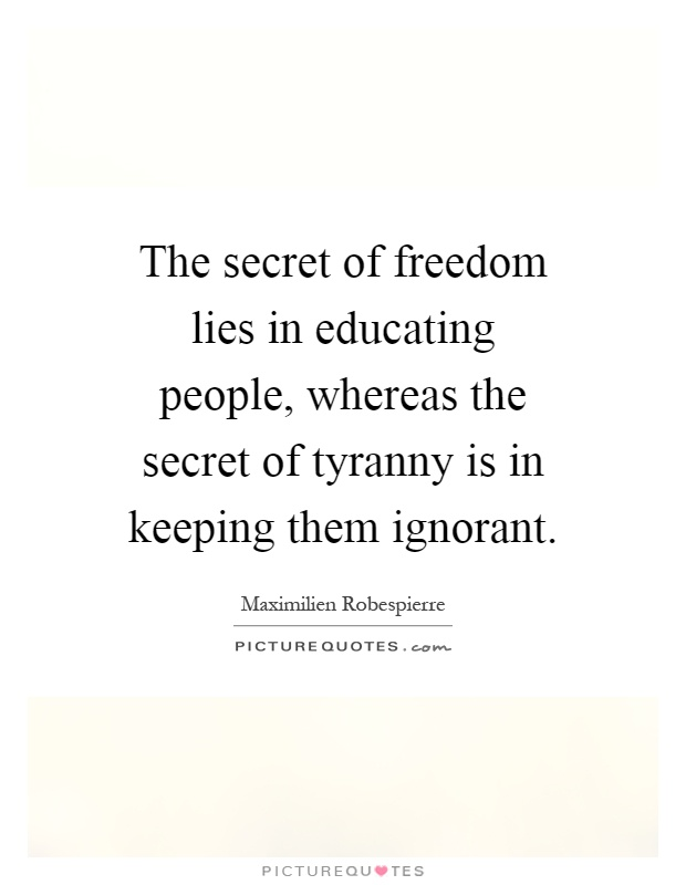 The secret of freedom lies in educating people, whereas the secret of tyranny is in keeping them ignorant Picture Quote #1