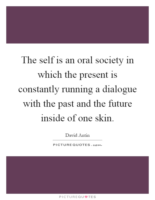 The self is an oral society in which the present is constantly running a dialogue with the past and the future inside of one skin Picture Quote #1