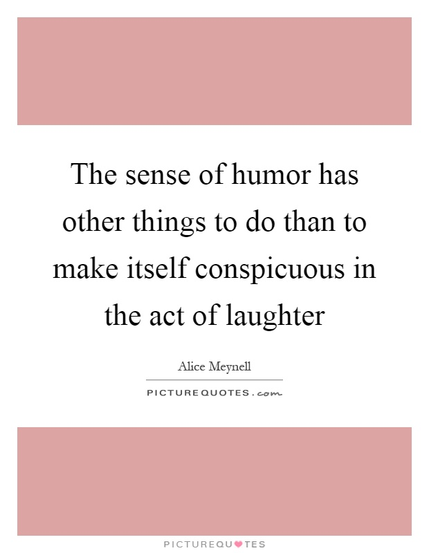 The sense of humor has other things to do than to make itself conspicuous in the act of laughter Picture Quote #1