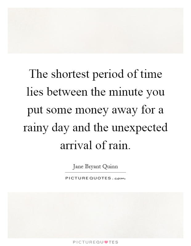 The shortest period of time lies between the minute you put some money away for a rainy day and the unexpected arrival of rain Picture Quote #1