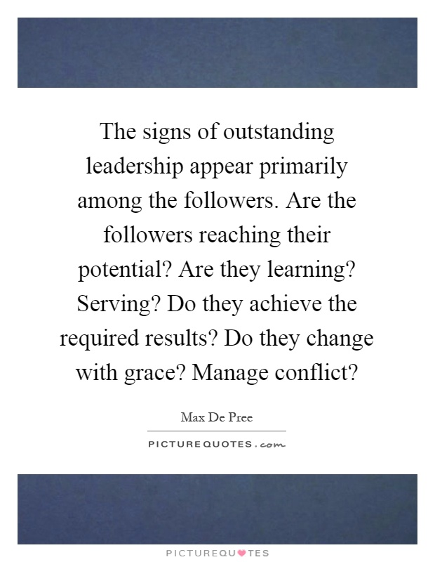 The signs of outstanding leadership appear primarily among the followers. Are the followers reaching their potential? Are they learning? Serving? Do they achieve the required results? Do they change with grace? Manage conflict? Picture Quote #1