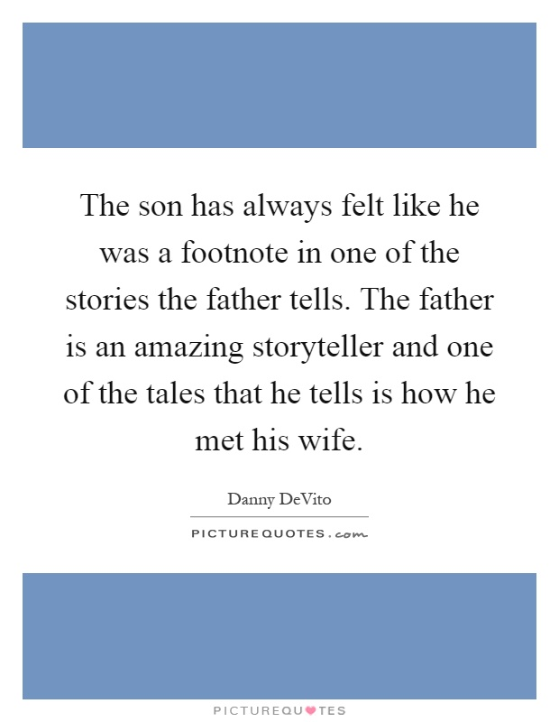 The son has always felt like he was a footnote in one of the stories the father tells. The father is an amazing storyteller and one of the tales that he tells is how he met his wife Picture Quote #1