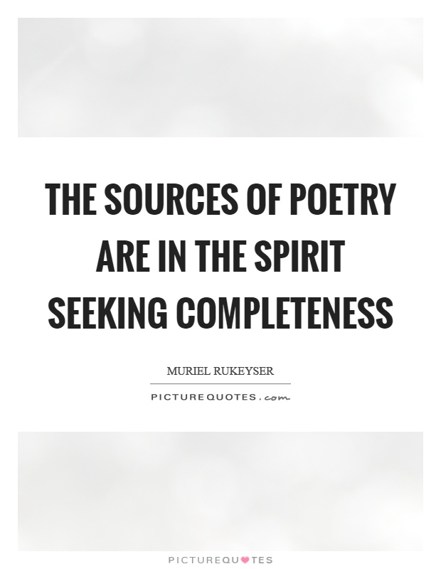 The sources of poetry are in the spirit seeking completeness Picture Quote #1