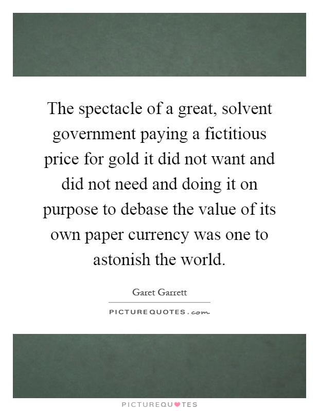 The spectacle of a great, solvent government paying a fictitious price for gold it did not want and did not need and doing it on purpose to debase the value of its own paper currency was one to astonish the world Picture Quote #1