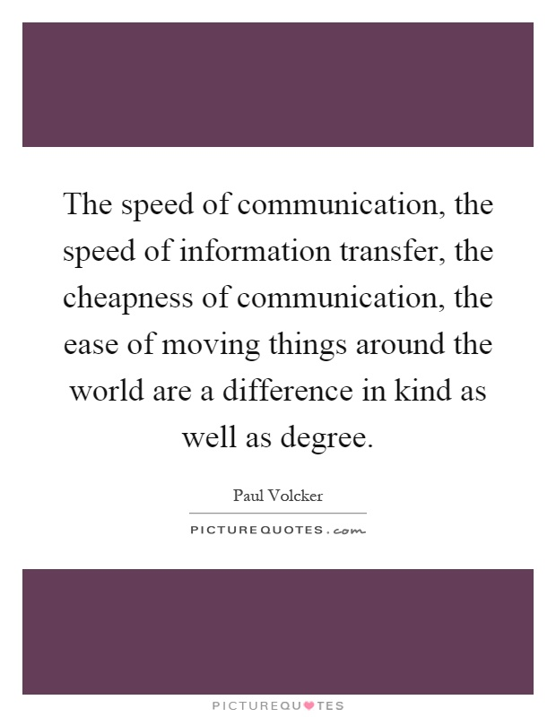 The speed of communication, the speed of information transfer, the cheapness of communication, the ease of moving things around the world are a difference in kind as well as degree Picture Quote #1