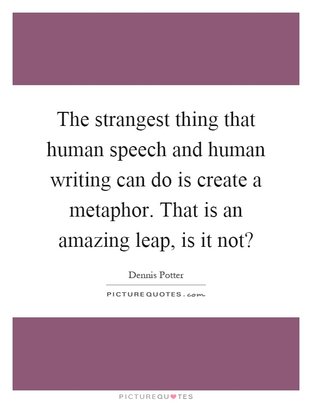The strangest thing that human speech and human writing can do is create a metaphor. That is an amazing leap, is it not? Picture Quote #1