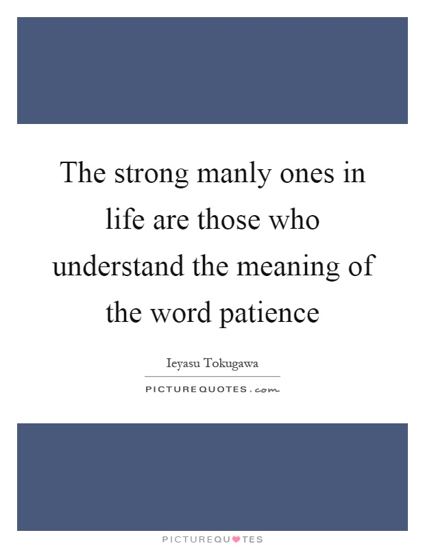 The strong manly ones in life are those who understand the meaning of the word patience Picture Quote #1