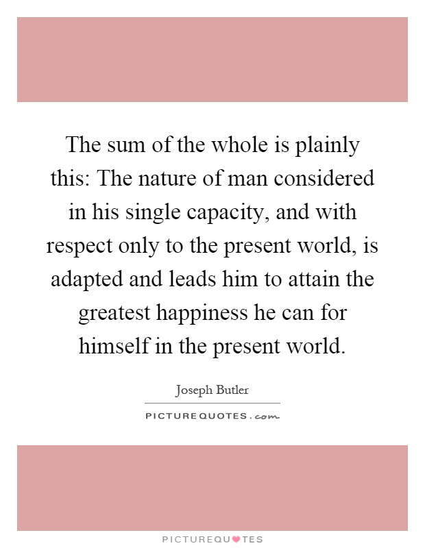 The sum of the whole is plainly this: The nature of man considered in his single capacity, and with respect only to the present world, is adapted and leads him to attain the greatest happiness he can for himself in the present world Picture Quote #1