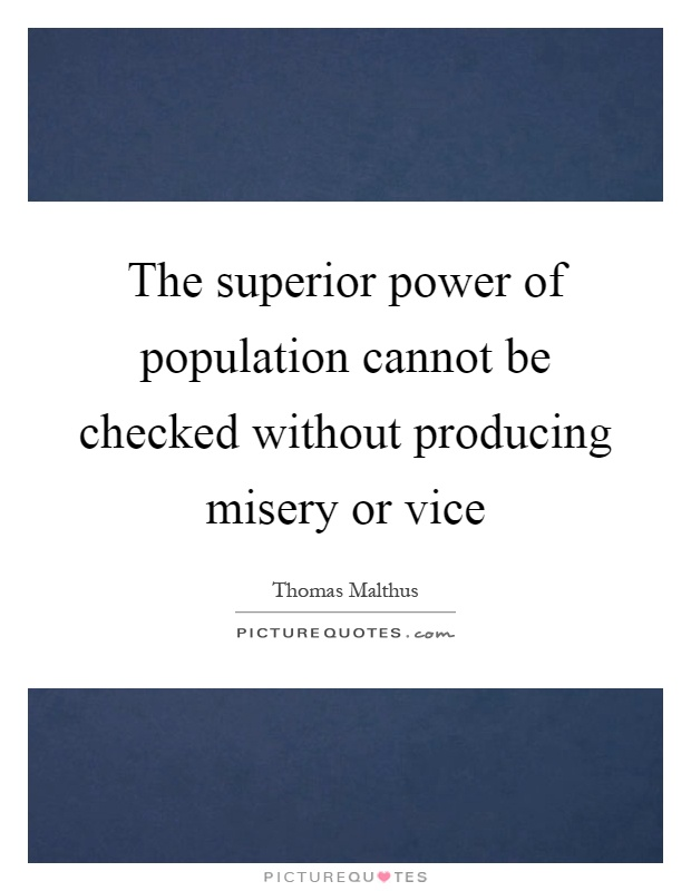 The superior power of population cannot be checked without producing misery or vice Picture Quote #1