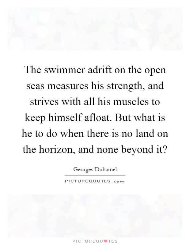 The swimmer adrift on the open seas measures his strength, and strives with all his muscles to keep himself afloat. But what is he to do when there is no land on the horizon, and none beyond it? Picture Quote #1