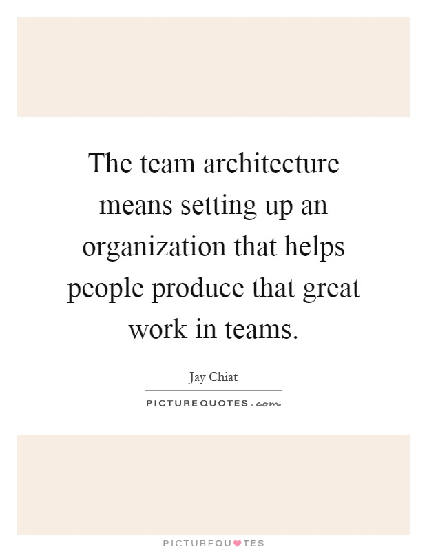 The team architecture means setting up an organization that helps people produce that great work in teams Picture Quote #1