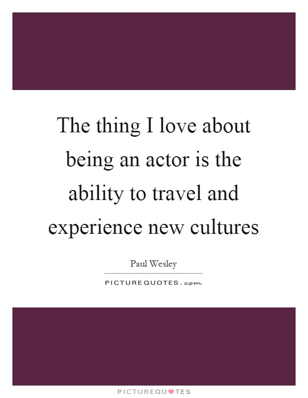 The thing I love about being an actor is the ability to travel and experience new cultures Picture Quote #1