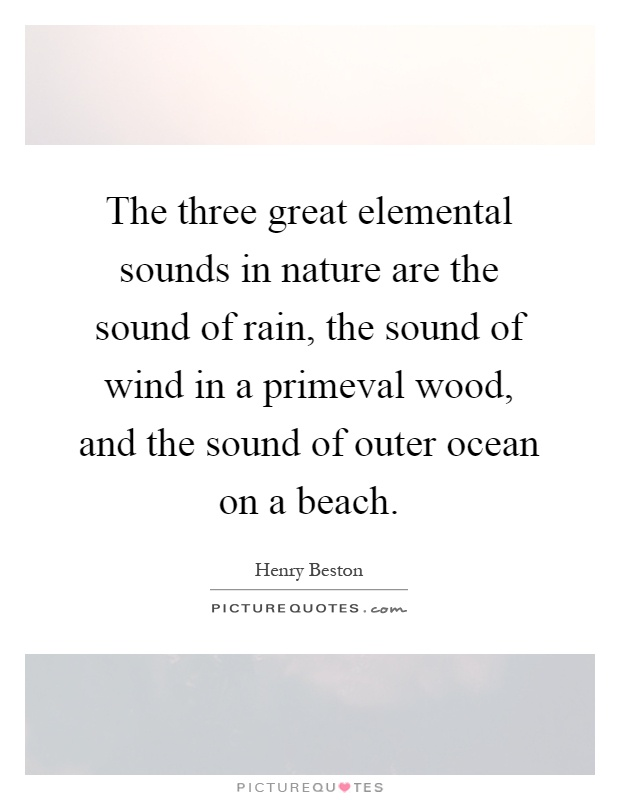 The three great elemental sounds in nature are the sound of rain, the sound of wind in a primeval wood, and the sound of outer ocean on a beach Picture Quote #1