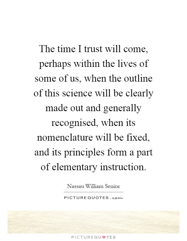 The time I trust will come, perhaps within the lives of some of us, when the outline of this science will be clearly made out and generally recognised, when its nomenclature will be fixed, and its principles form a part of elementary instruction Picture Quote #1