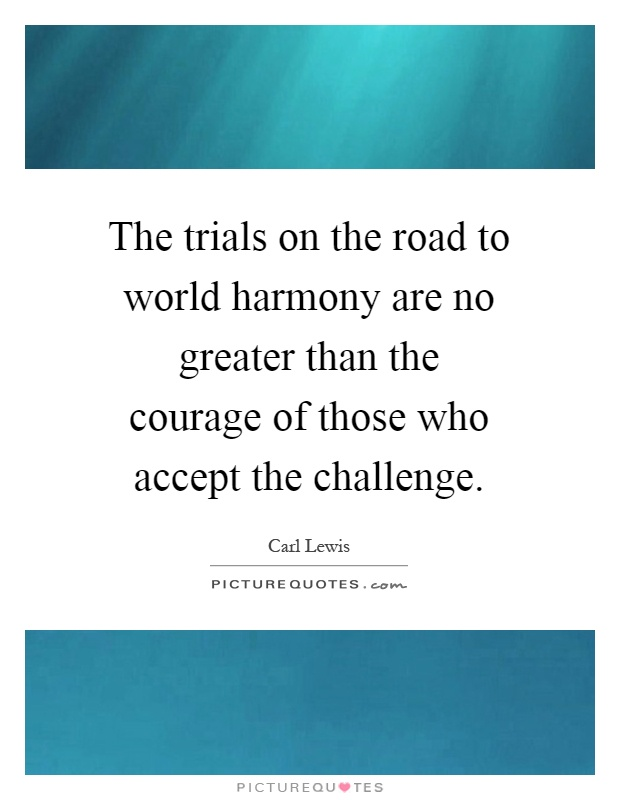 The trials on the road to world harmony are no greater than the courage of those who accept the challenge Picture Quote #1