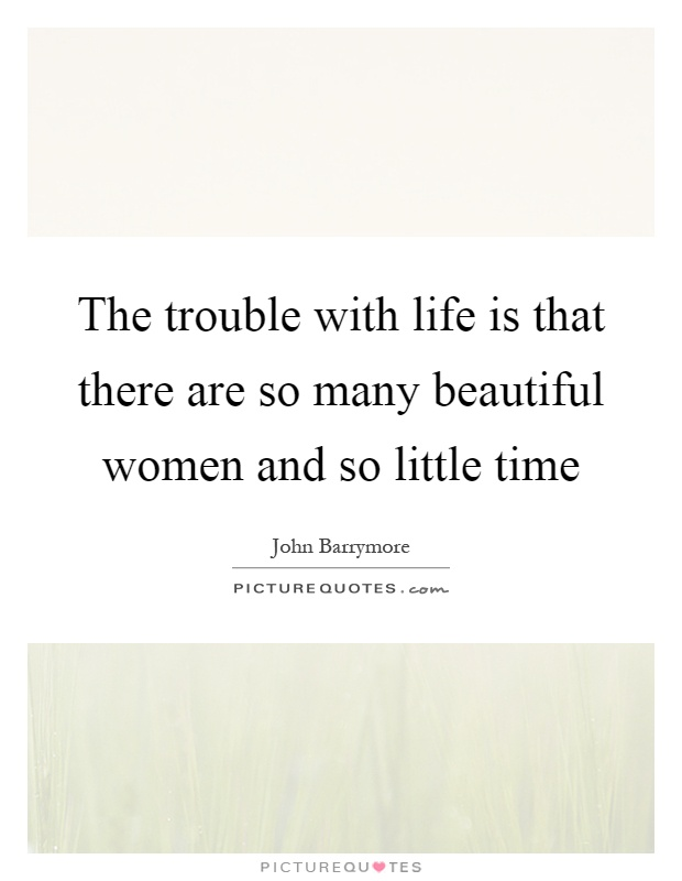 The trouble with life is that there are so many beautiful women and so little time Picture Quote #1