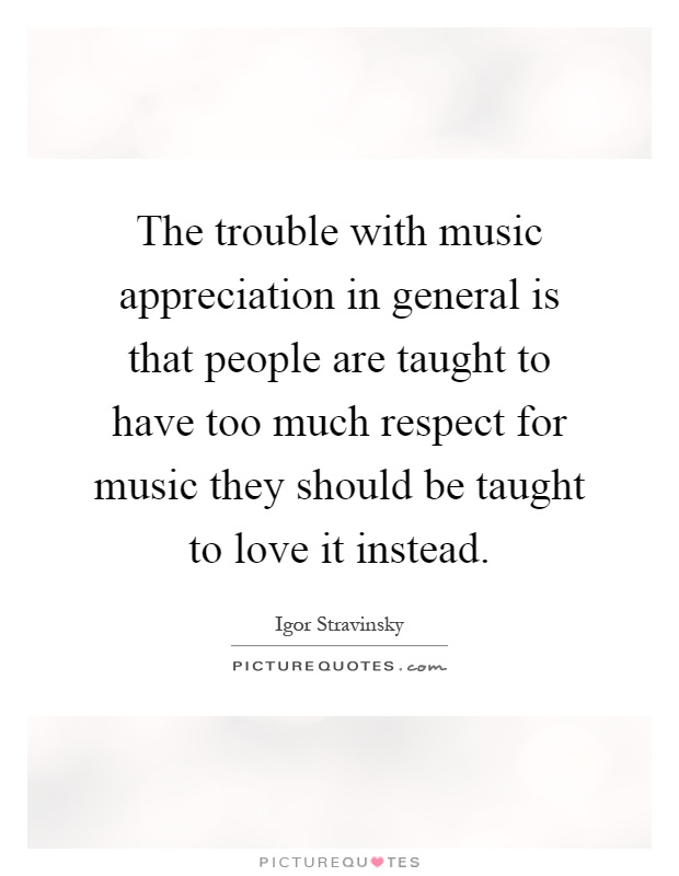 The trouble with music appreciation in general is that people are taught to have too much respect for music they should be taught to love it instead Picture Quote #1