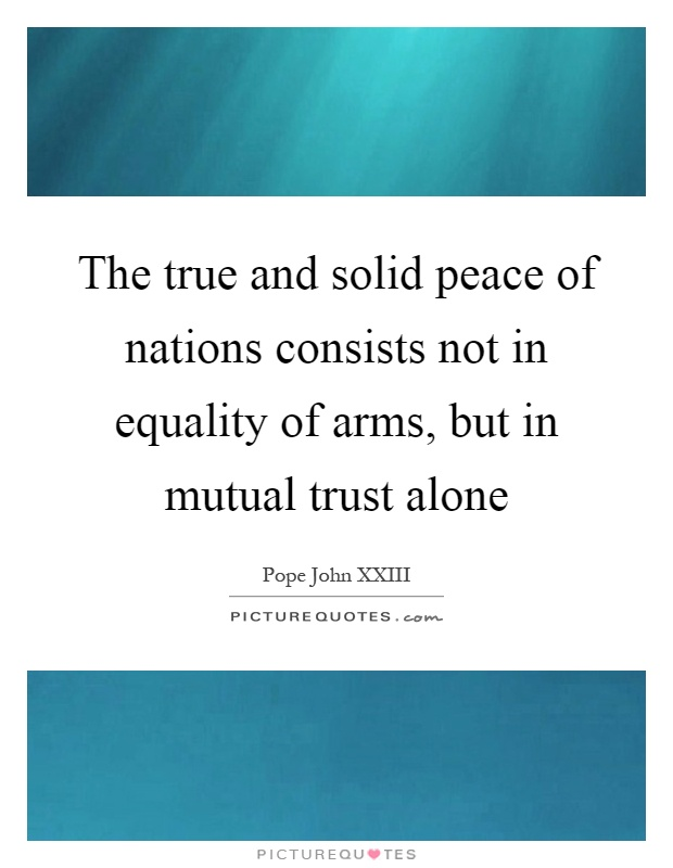 The true and solid peace of nations consists not in equality of arms, but in mutual trust alone Picture Quote #1