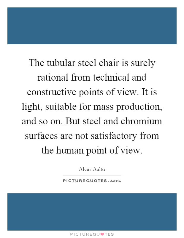 The tubular steel chair is surely rational from technical and constructive points of view. It is light, suitable for mass production, and so on. But steel and chromium surfaces are not satisfactory from the human point of view Picture Quote #1