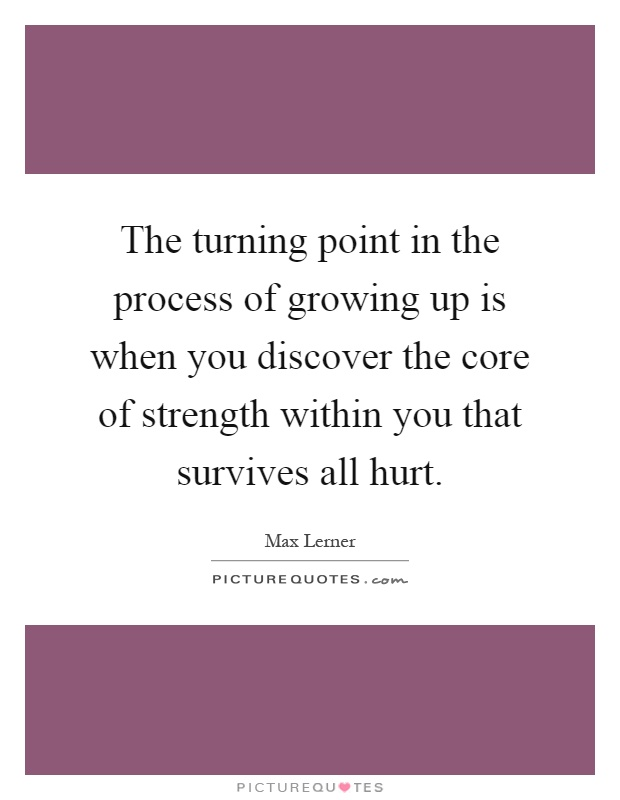 The turning point in the process of growing up is when you discover the core of strength within you that survives all hurt Picture Quote #1