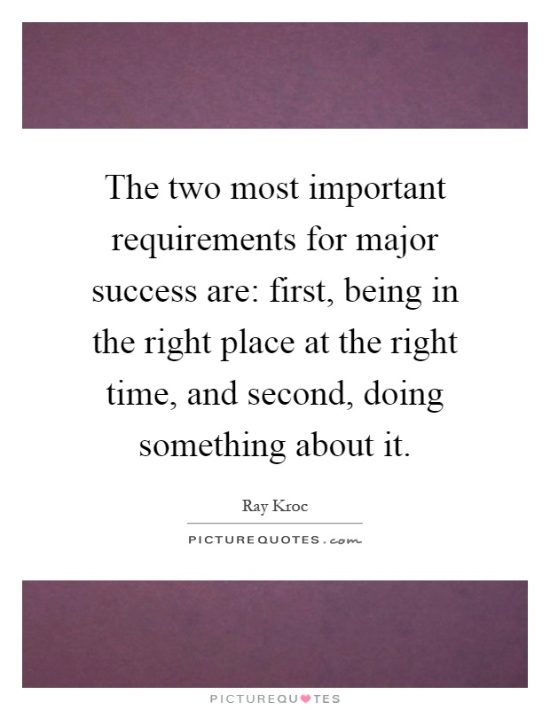 The two most important requirements for major success are: first, being in the right place at the right time, and second, doing something about it Picture Quote #1