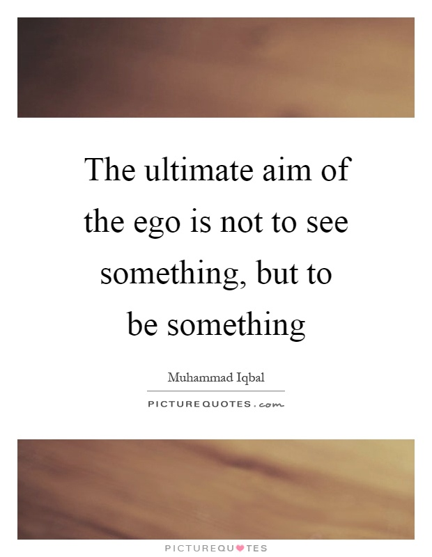 The ultimate aim of the ego is not to see something, but to be something Picture Quote #1