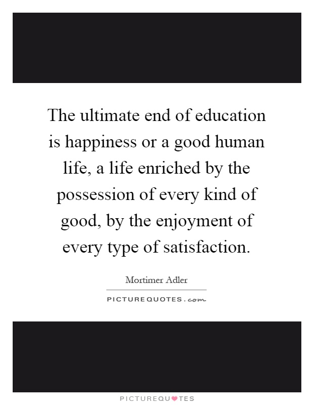 The ultimate end of education is happiness or a good human life, a life enriched by the possession of every kind of good, by the enjoyment of every type of satisfaction Picture Quote #1