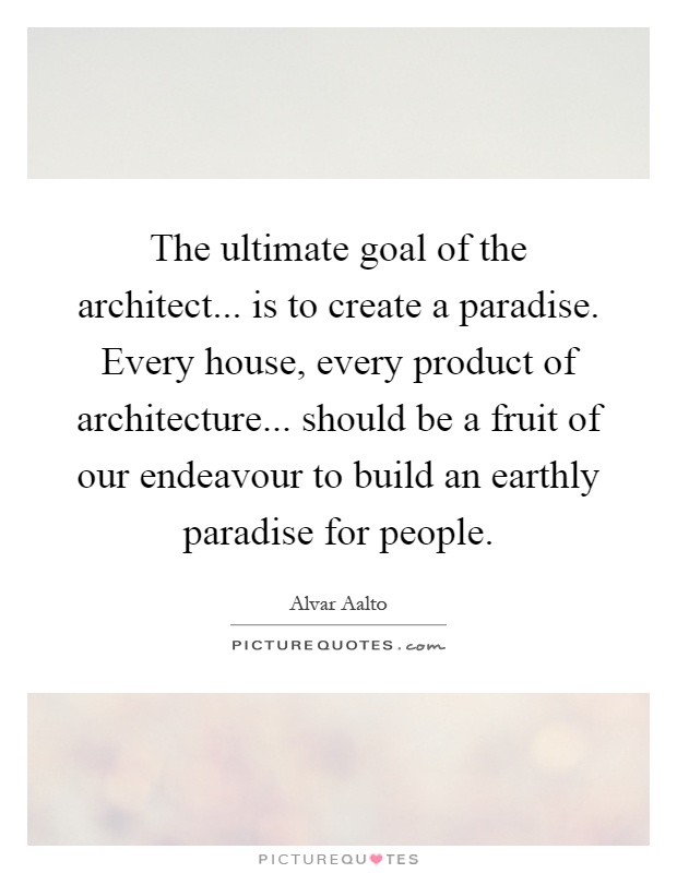 The ultimate goal of the architect... is to create a paradise. Every house, every product of architecture... should be a fruit of our endeavour to build an earthly paradise for people Picture Quote #1