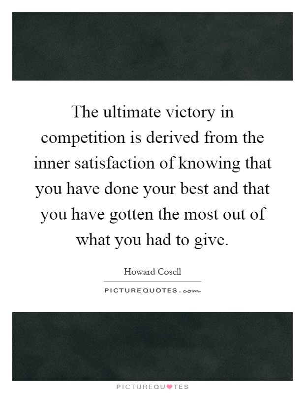 The ultimate victory in competition is derived from the inner satisfaction of knowing that you have done your best and that you have gotten the most out of what you had to give Picture Quote #1