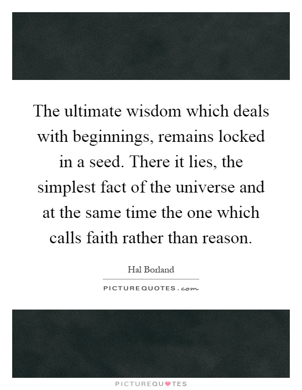 The ultimate wisdom which deals with beginnings, remains locked in a seed. There it lies, the simplest fact of the universe and at the same time the one which calls faith rather than reason Picture Quote #1