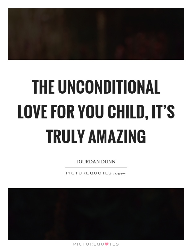 The unconditional love for you child, it's truly amazing Picture Quote #1