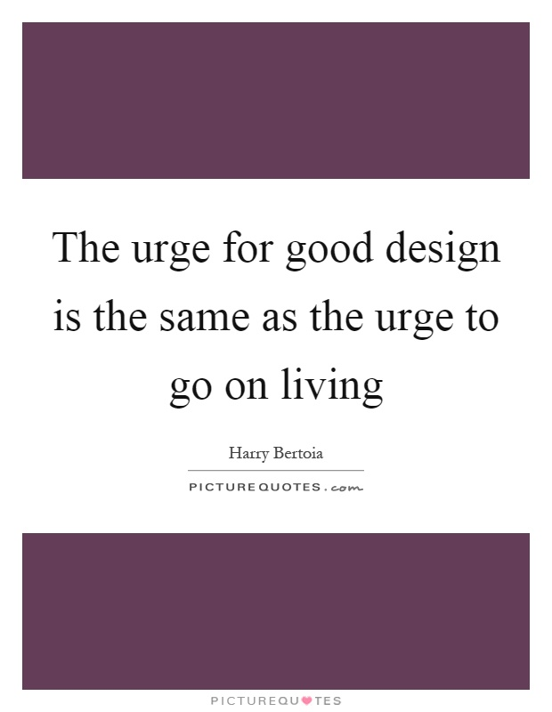 The urge for good design is the same as the urge to go on living Picture Quote #1