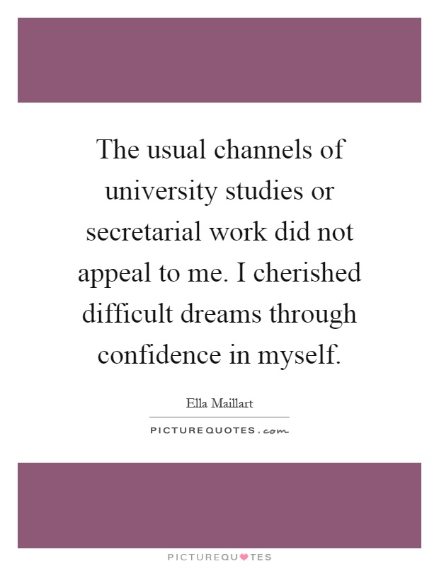 The usual channels of university studies or secretarial work did not appeal to me. I cherished difficult dreams through confidence in myself Picture Quote #1